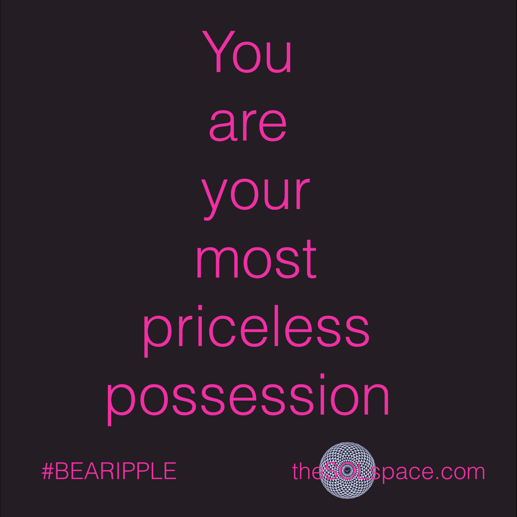 #BeARipple..You are your most priceless possession @theSOLspace