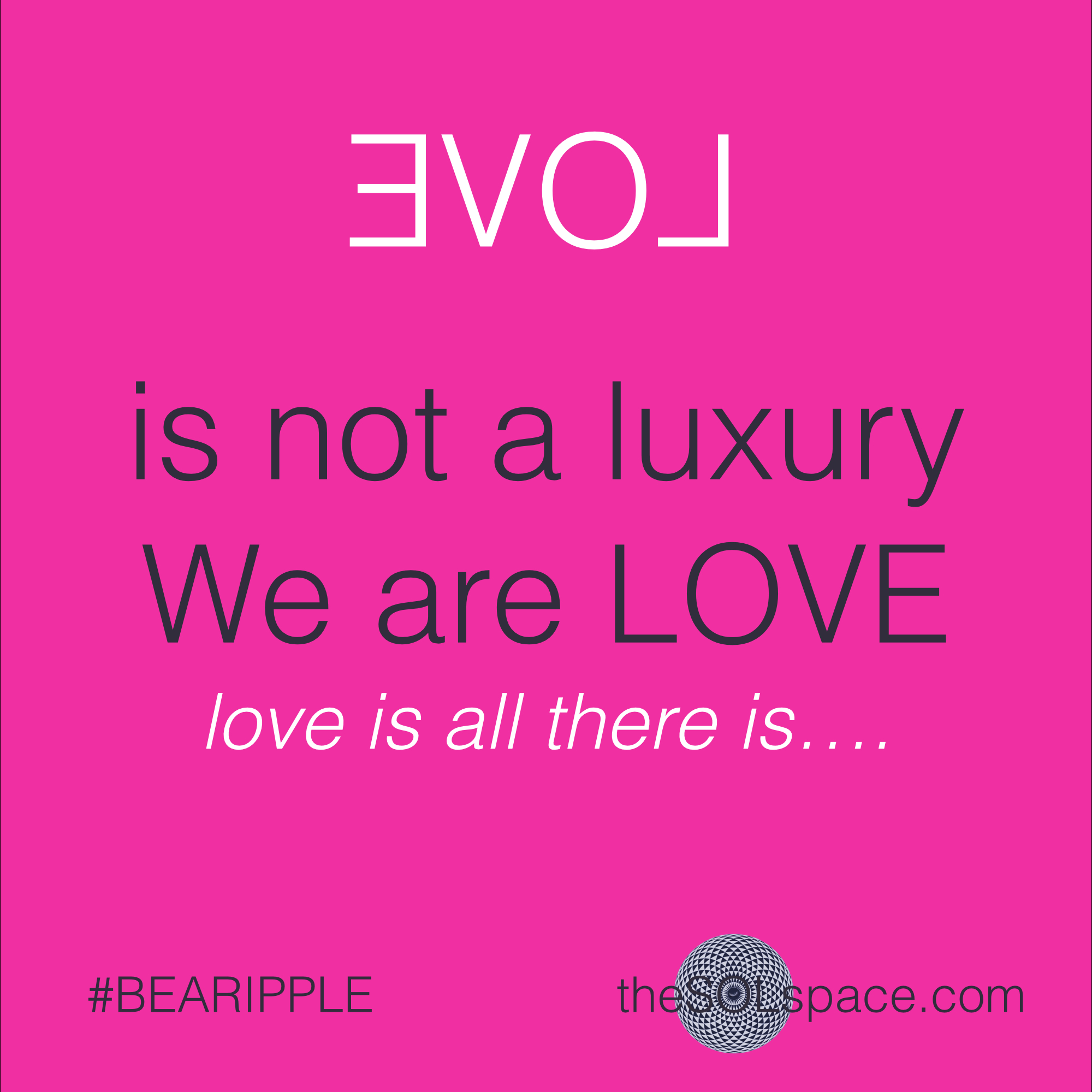 #BeARipple.. LOVE is not a luxury, we are love..love is all there is...@theSOLspace