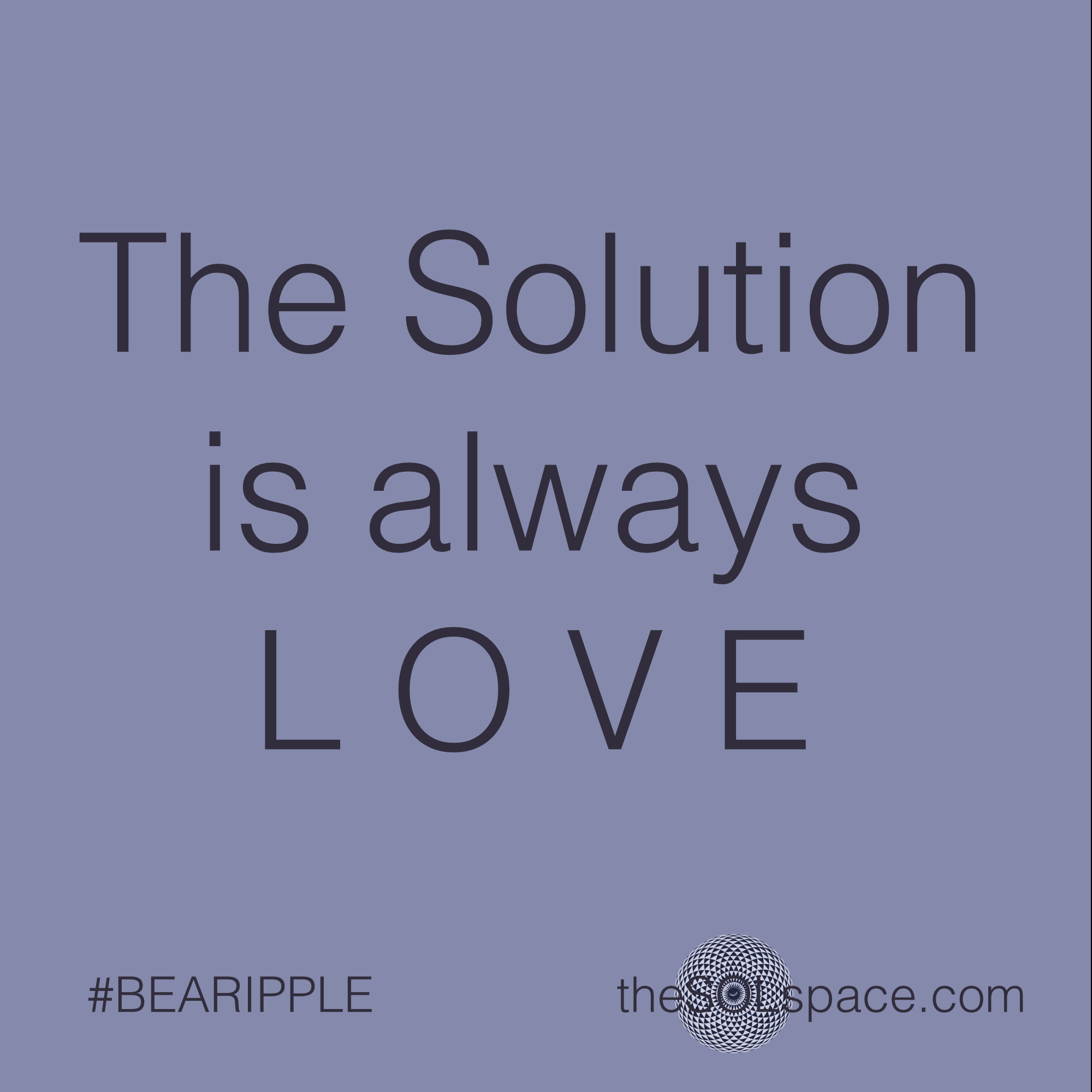 #BeARipple.. The Solution is always LOVE @theSOLspace