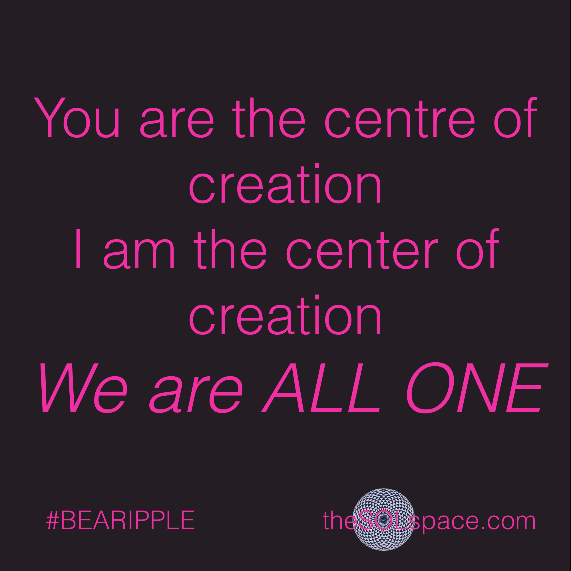#BeARipple..you are the centre of creation, I am the center of creation. We are all one @theSOLspace