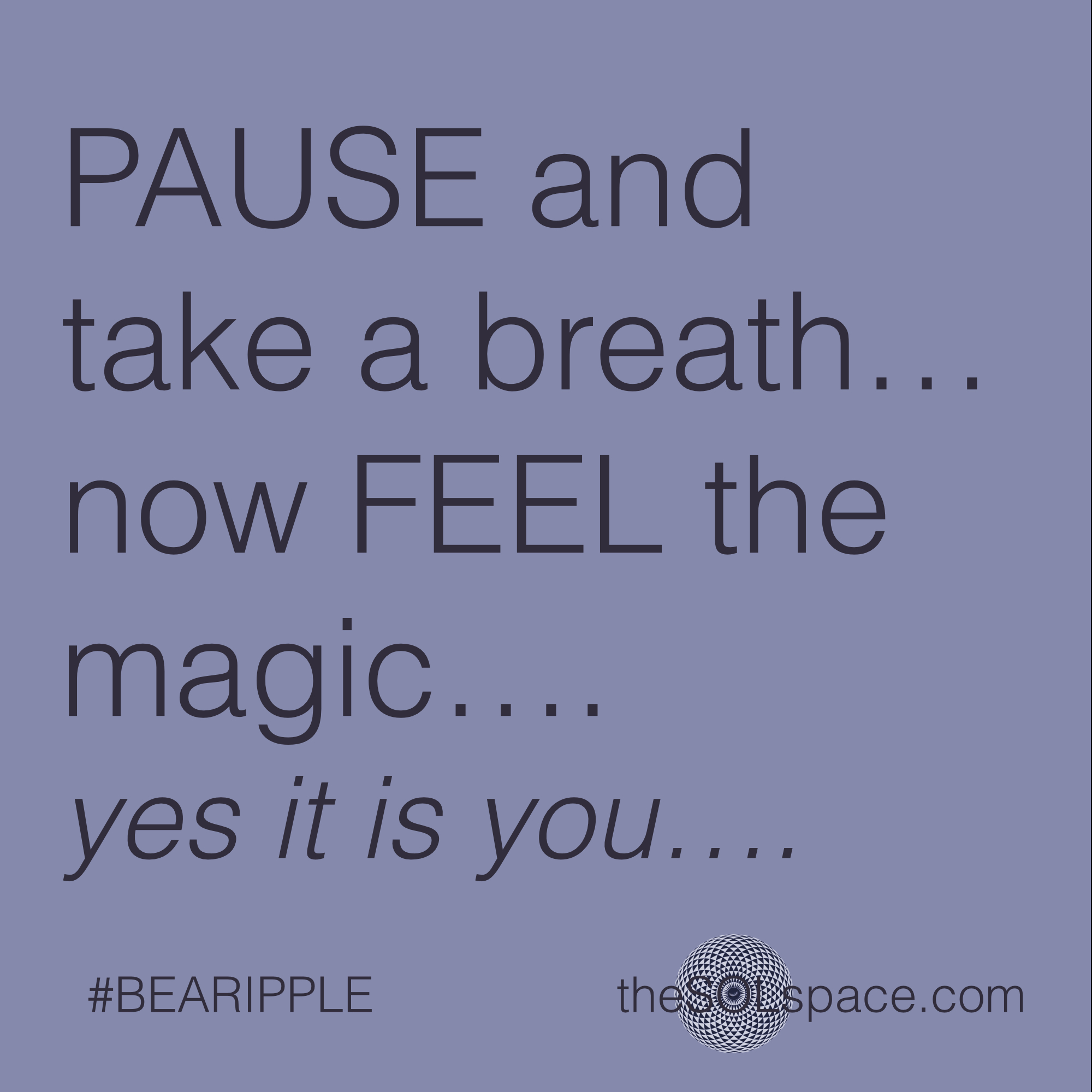 #BeARipple..Pause and take a breath now Feel the magic..yes it is you @theSOLspace