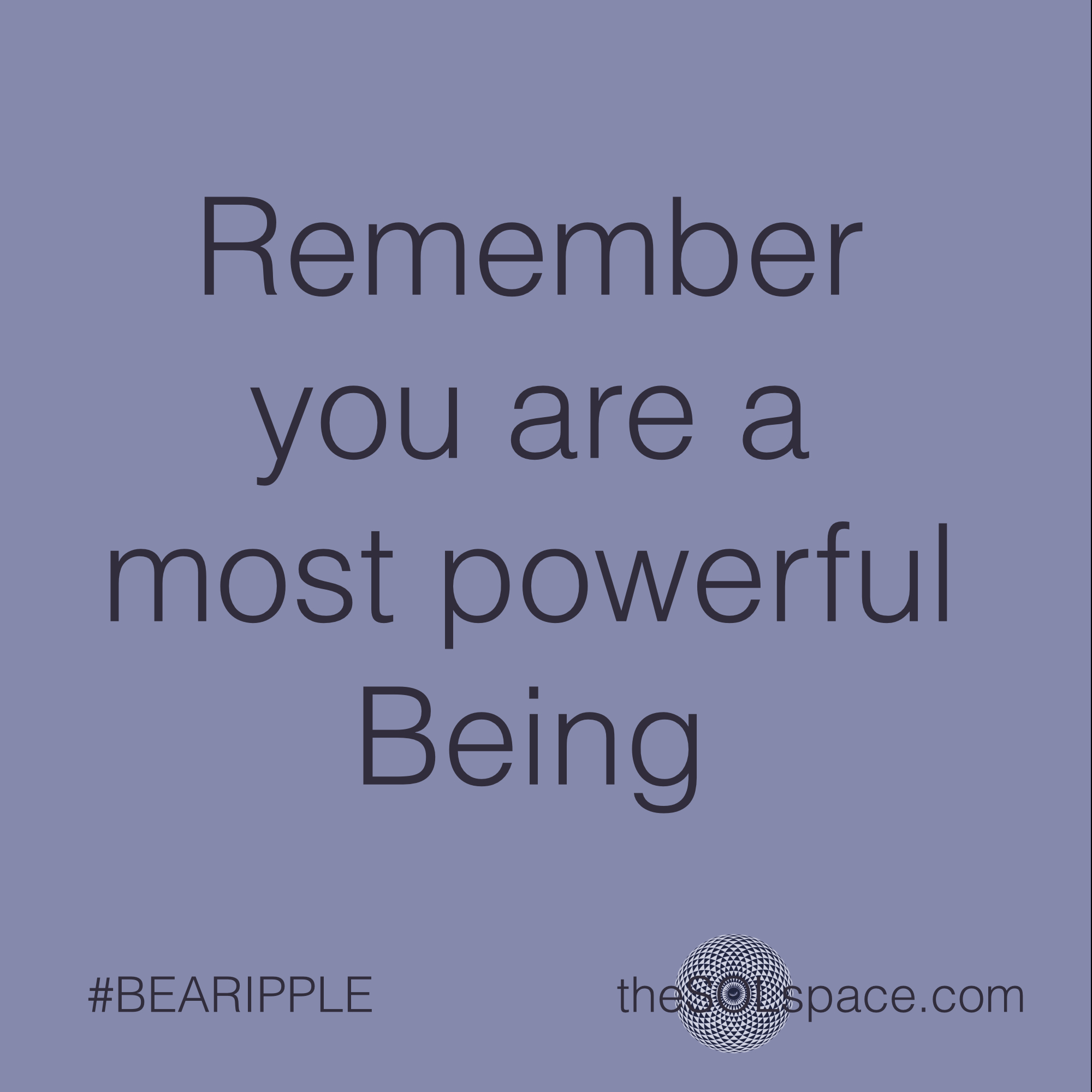 #BeARipple..Remember you are a most powerful being @theSOLspace