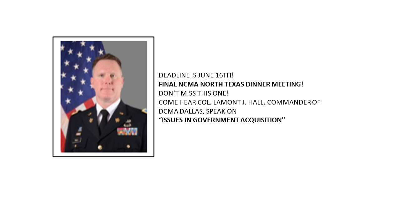 Come join  NCMA North Texas  for our final dinner meeting of the 2017-2018 Program Year. On Tuesday, June 19th, we will be privileged to host Colonel Lamont J. Hall, Commander of DCMA Dallas, who will speak on the changes happening in US Government acquisition. You will hear the unique perspective from a person positioned to discuss the real-time changes happening in Government acquisition. You will not want to miss this meeting!              ABOUT COLONEL HALL                                                                     Colonel Hall assumed command of Defense Contracts Management Agency (DCMA) Dallas on 29 September 2016. COL Hall leads over 375 government civilian and military personnel providing acquisition insight to the DOD from contractor facilities across Texas, Oklahoma, Louisiana, and Arkansas. DCMA Dallas is the second largest contract management office in Central Region and is responsible for over 12,500 defense industrial base contracts equating to $3.29B.  COL Hall's prior assignment was the Product Manager (PdM) for Warfighter Information Network-Tactical (WIN-T) Increment 2. COL Hall led the WIN-T Inc 2 program through the Full Rate Production (FRP) milestone review process resulting in the Defense Acquisition Executive approval for FRP, the first Army ACAT 1D program to receive a FRP approval in 14 years. Additionally, COL Hall was selected as a Department of the Army System Coordinator for the Pentagon managing Army advanced Manufacturing Technologies, Science and Technology initiatives and serving as project director for a medical research and blast test manikin development program.   COL Hall was commissioned a Second Lieutenant through the Army Reserve Officer Training Corps in March of 1993. He was assessed into the Military Intelligence Corps as his basic branch. His assignments includes: Battalion Intelligence Officer, 2nd Infantry Division, Camp Red Cloud, Korea; Strategic Level Intelligence Officer, Central Command, MacDill AFB, Flori