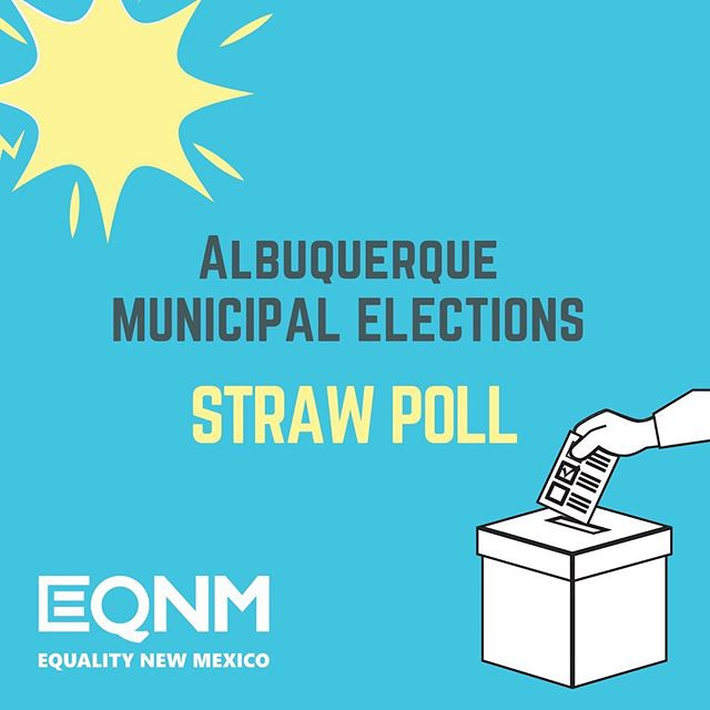 STRAW POLL! Who are you supporting?  We're calling on the our community to give us input that will inform our endorsement decisions for Albuquerque's Municipal Election (for districts 2, 4, 6 and 8) coming up in November. (Polls for other municipalities across the state coming soon.) We're calling on our community to give us input that will inform our endorsement decisions for Albuquerque's Municipal Election (for districts 2, 4, 6 and 8) coming up in November. (Polls for other municipalities across the state coming soon.) Show your support for the candidate of your choice by casting your vote at www.eqnm.org/strawpoll