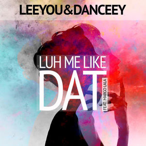 Luh Me Like Dat - LeeYou & Danceey