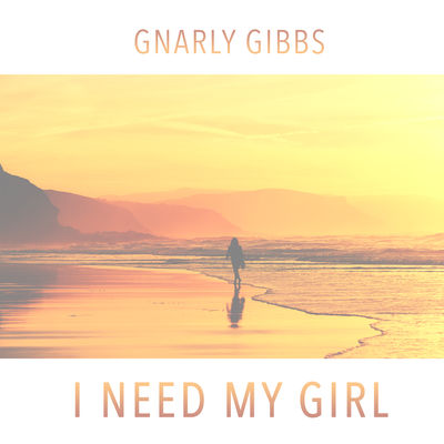 I Need My Girl - Gnarly Gibbs