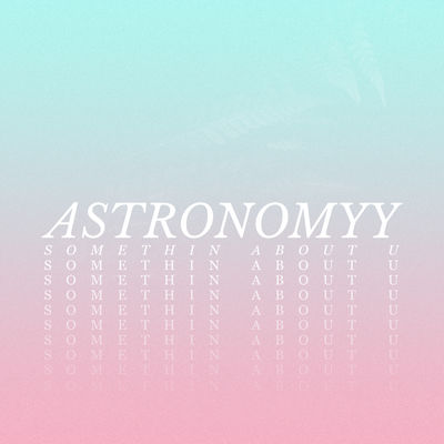 somethin about u - astronomyy