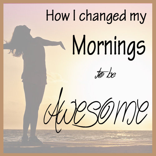 How I Changed my mornings to be Awesome - DaytoDayAdventures.com