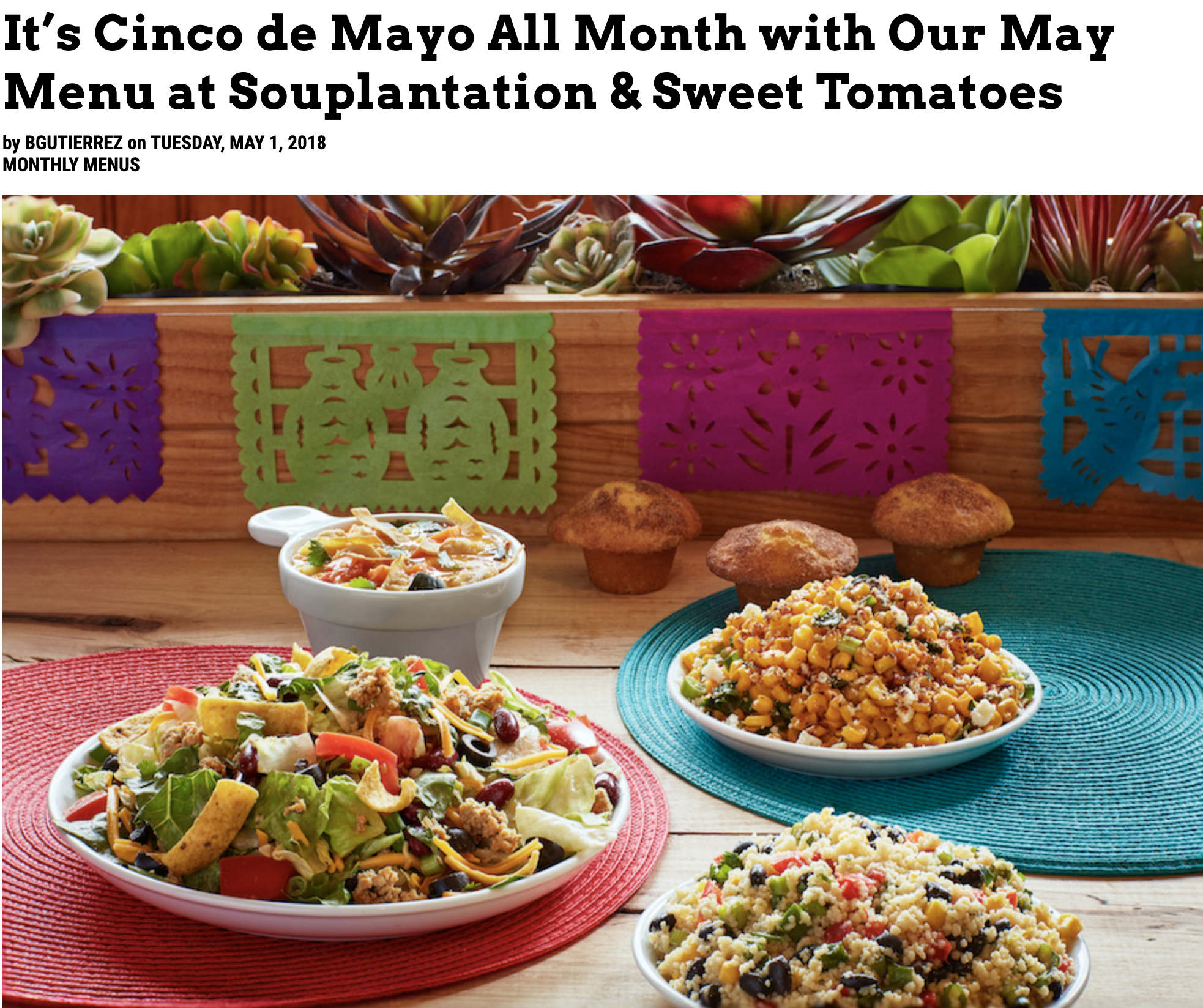 As part of my work on Souplantation and Sweet Tomatoes restaurants' SEO campaign with the goal to bolster the brand's online visibility as a healthy option for family dining on a local and national level, I wrote blog content that spoke to healthy eating how-tos and monthly menu spotlights. In this particular post, I highlight the restaurants' Cinco de Mayo themed menu and am particularly proud of my pithy descriptions of each new item.
