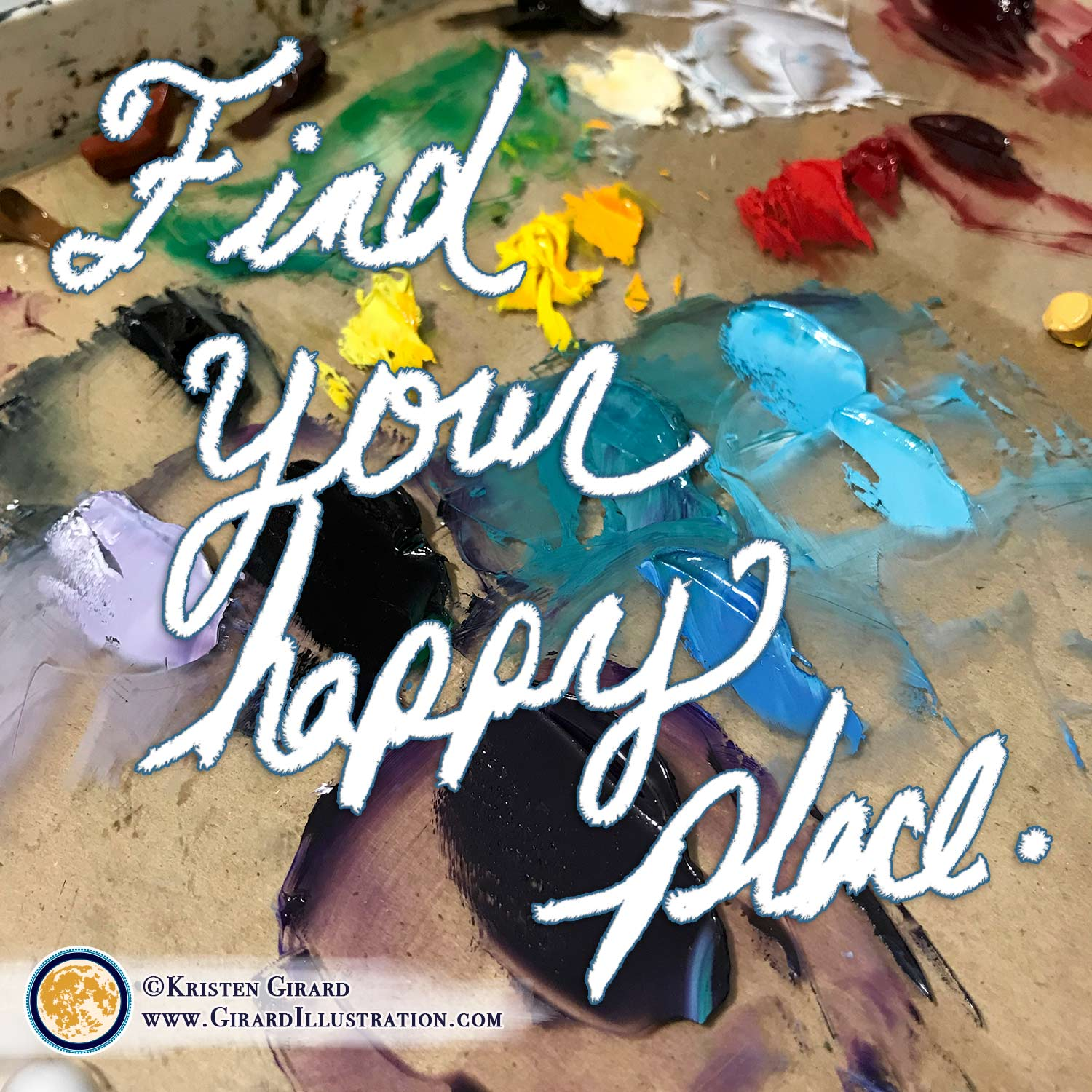 "Handwritten quote in white letters: ""Find your happy place."" Colorful paint splotches are in the background on artist Kristen Girard's oil painting palette."