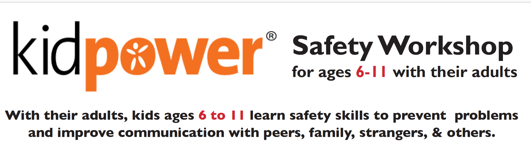 Kidpower skills prepare adults and kids alike to develop healthy relationships and make safe choices with people including strangers, siblings, peers, and other people they know. Together, you'll practice using 'People Safety' skills your child can use to have safer, more positive experiences with people everywhere they go, including online. Skills include how to: • Make safety plans for public places • Move away from possible trouble • Follow Stranger Safety rules • Set & respect boundaries • Use safety skills online • Be & act aware & confident • Stay safe from hurtful words • Get help from adults to be safe • Stop unwanted touch & attention • Deal with peer pressure & bullying