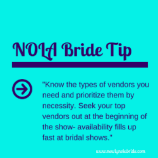 NOLA Bride Wedding Expo Tip: Know the types of vendors you need and prioritize them by necessity. Seek your top vendors out at the beginning of the show- availability fills up fast a bridal shows.
