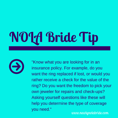 NOLA Bride Engagement Ring Tip: Know what you are looking for in an insurance policy. For example, do you want the ring replaced if lost, or would your rather receive a check for the value of the ring? Do you want the freedom to pick your own jeweler for repairs and check-ups? Asking yourself questions like these will help you determine the type of coverage you need.