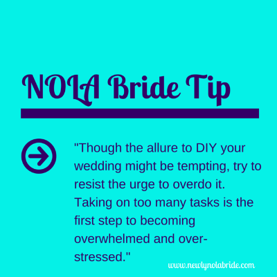 NOLA Bride DIY Tip: Though the allure to DIY your wedding might be tempting, try to resist the urge to overdo it. Taking on too many tasks is the first step to becoming overwhelmed and over-stressed.
