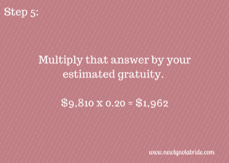 Wedding Budget Breakdown Step 5: Multiply that answer by your estimated gratuity.