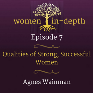 Qualities of Strong, Successful Women with Agnes Wainman- Women In Depth Podcast -