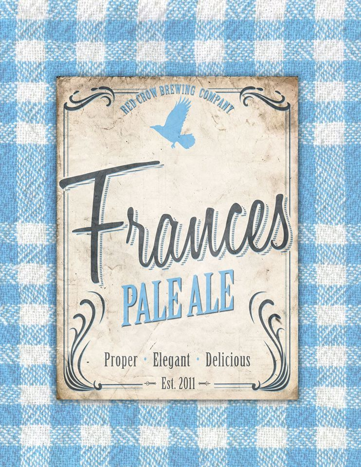 Frances   She's a true Classic   ABV:………5.2% Bitterness:……45IBUs  Barley, Munich, and Light Crystal malt create the back bone of our rendition of this classic craft ale.  Simcoe, Centennial, and Chinook hops are the primary characters in this ale, which highlight citrus and aromas.