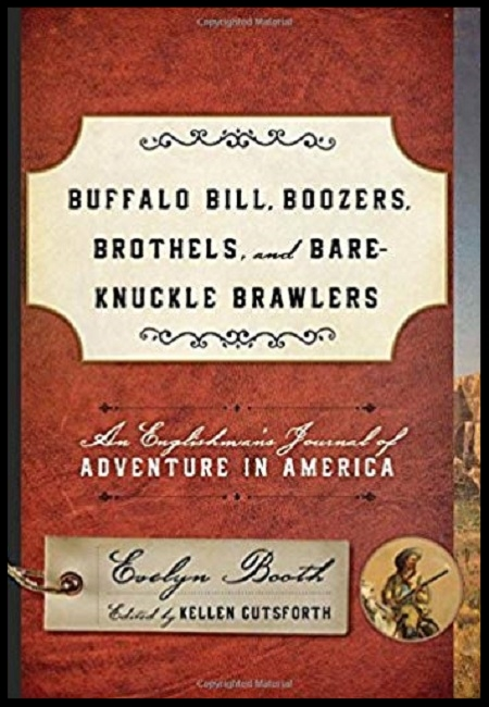 Buffalo Bill, Boozers, Brothels, and Bare-Knuckle Brawlers: An Englishman's Jour- nal of Adventure in America  by K. Cutsforth.