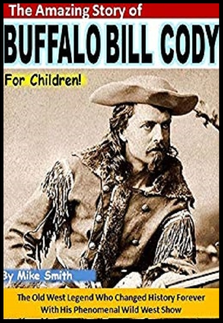 The Amazing Story of Buffalo Bill Cody for Children!: The Old West Legend Who Changed History Forever…  by Mike Smith.