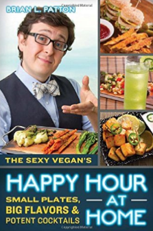 The Sexy Vegan's Happy Hour at Home - by Brian L Patton(aka The Sexy Vegan)