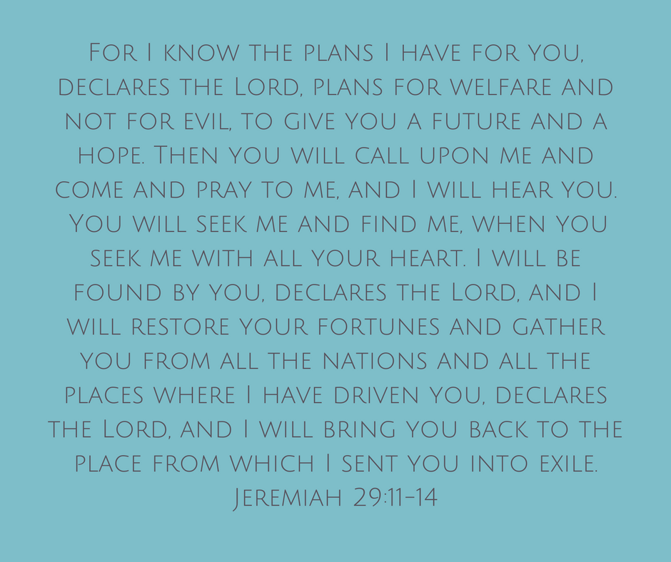 For I know the plans I have for you, declares the Lord, plans for welfare[a] and not for evil, to give you a future and a hope. 12 Then you will call upon me and come and pray to me, and I will hear you. 13 You will .png