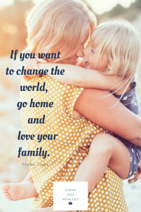 Change the world-go home and love your family-Mother Teresa quote