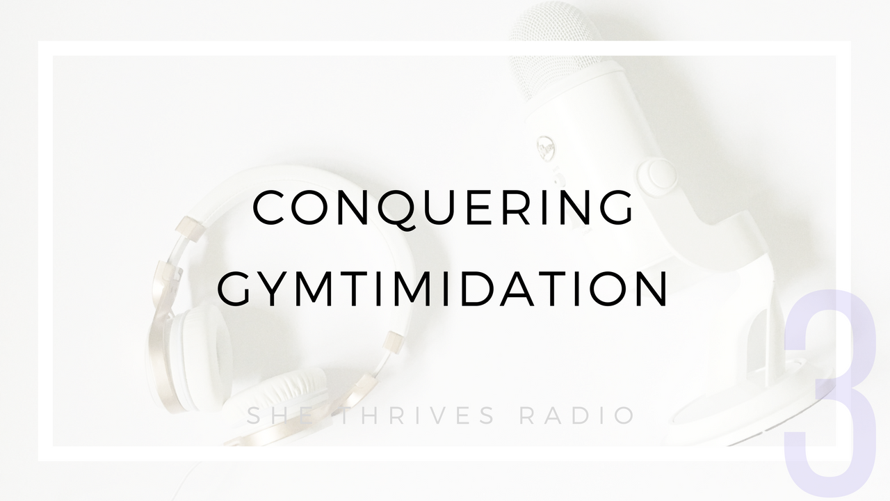SHE THRIVES RADIO | Conquering Gymtimidation