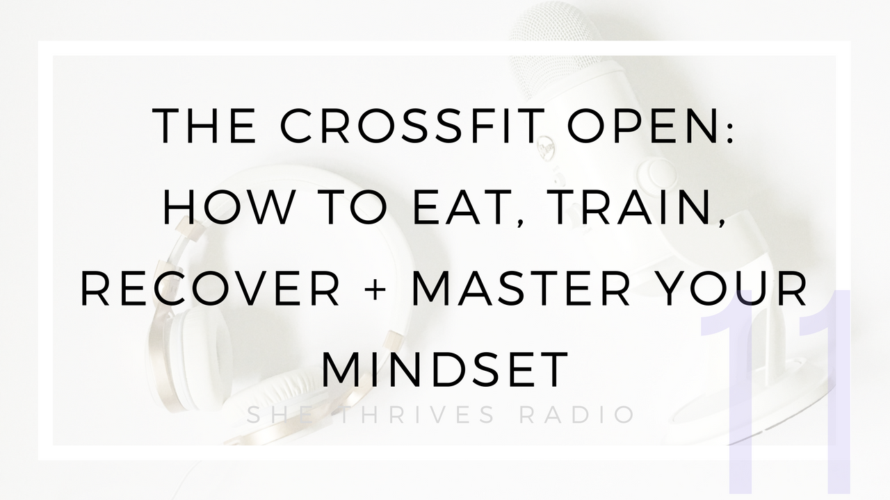11 |  The CrossFit Open: How to Prep, Eat, Recover + Master Your Mindset (And Yes, You Should Do It)