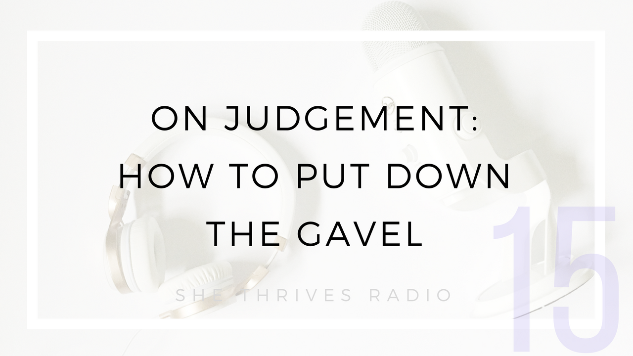 15 | On Judgement: How to Put Down the Gavel  |  SHE THRIVES RADIO