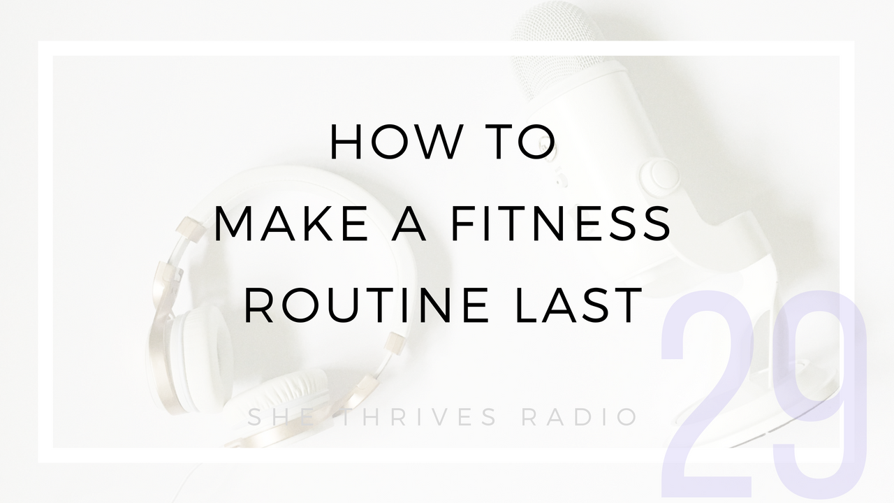 29 | How to Make a Fitness Routine Last | SHE THRIVES RADIO