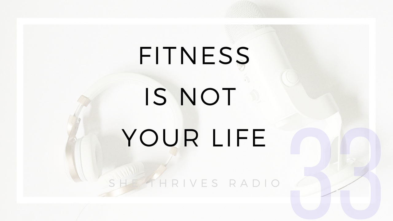 33 | Fitness is Not Your Life | SHE THRIVES RADIO