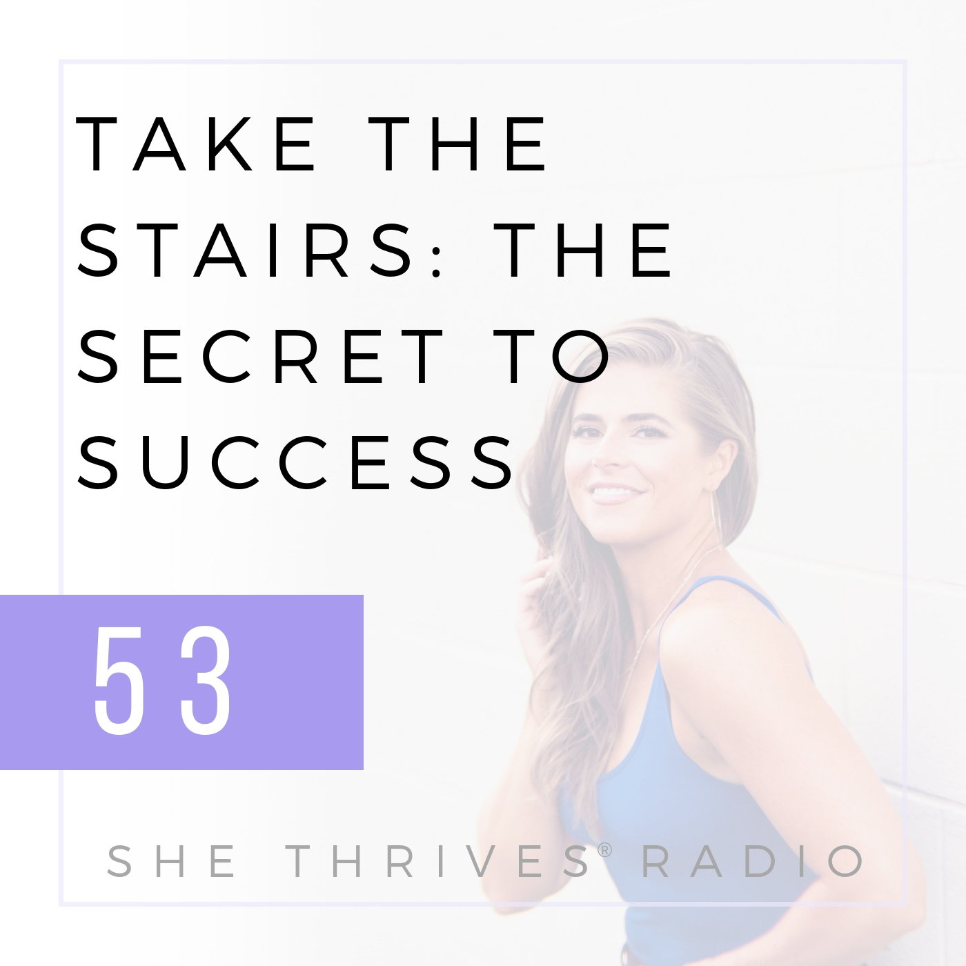 53 | Take the Stairs: The Secret to Success | SHE THRIVES RADIO