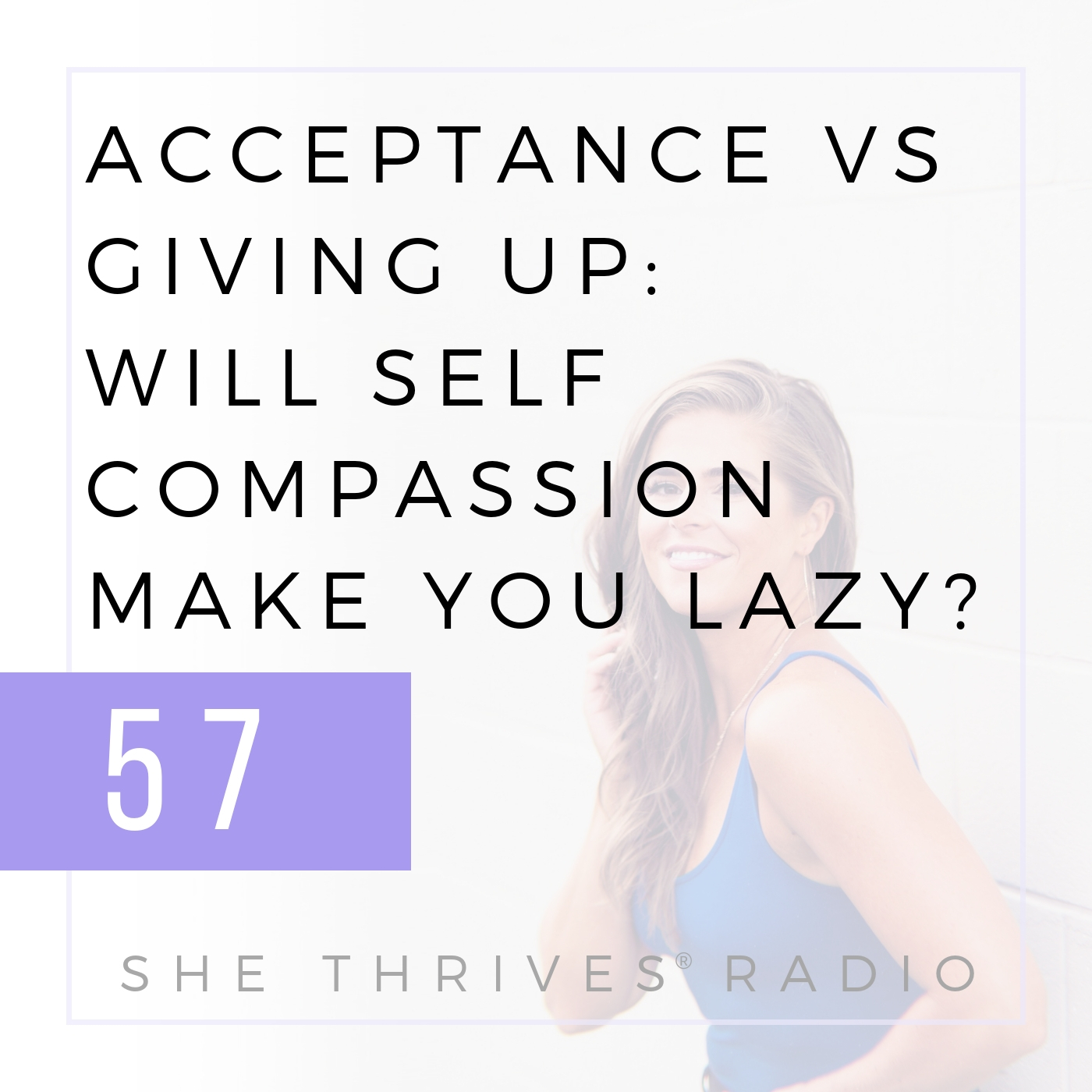 57 | Acceptance vs Giving Up: Will Self-Compassion Make You Lazy? | SHE THRIVES RADIO