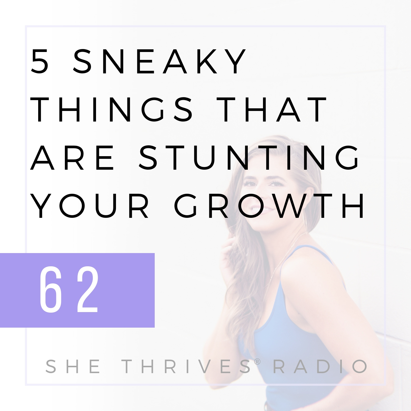 62 | 5 Sneaky Things That Are Stunting Your Growth | SHE THRIVES RADIO