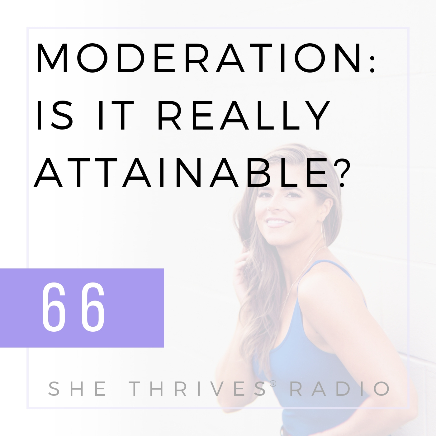 66 | Moderation: Is it Really Attainable? Or Healthy? | SHE THRIVES RADIO