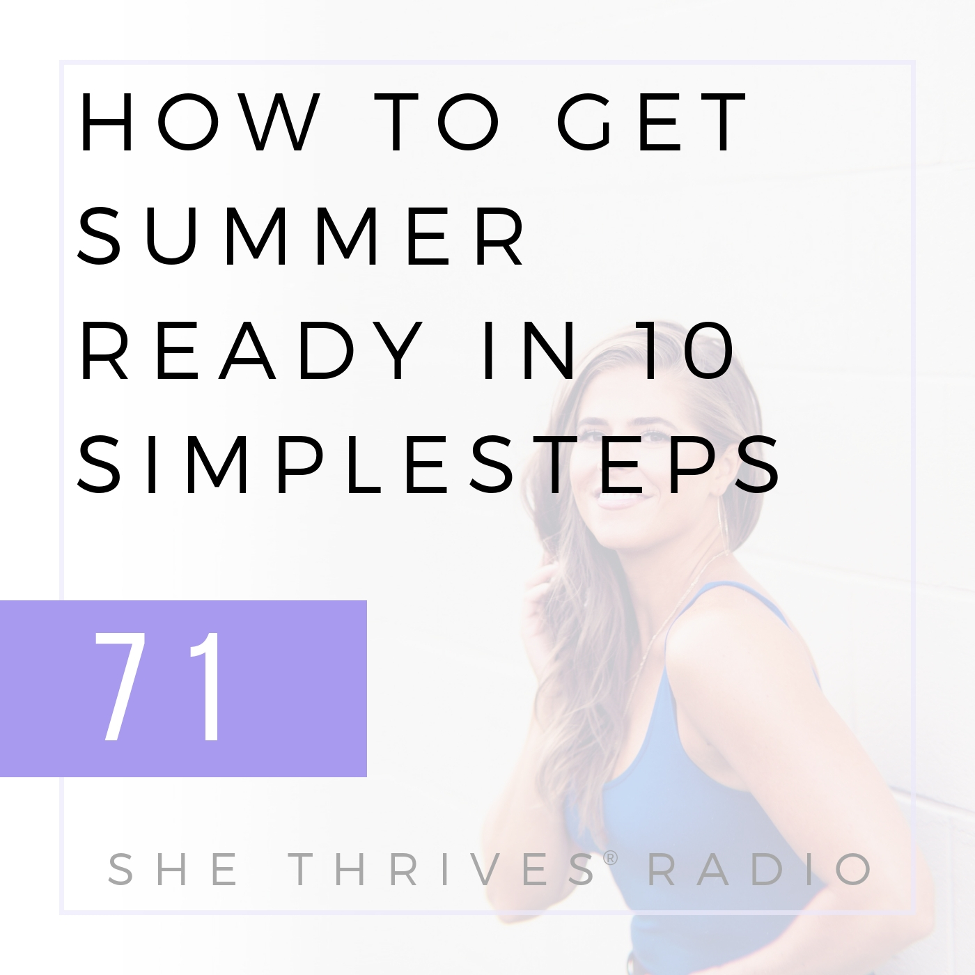 71 | How to Get Summer Ready in 10 Simple Steps | SHE THRIVES RADIO