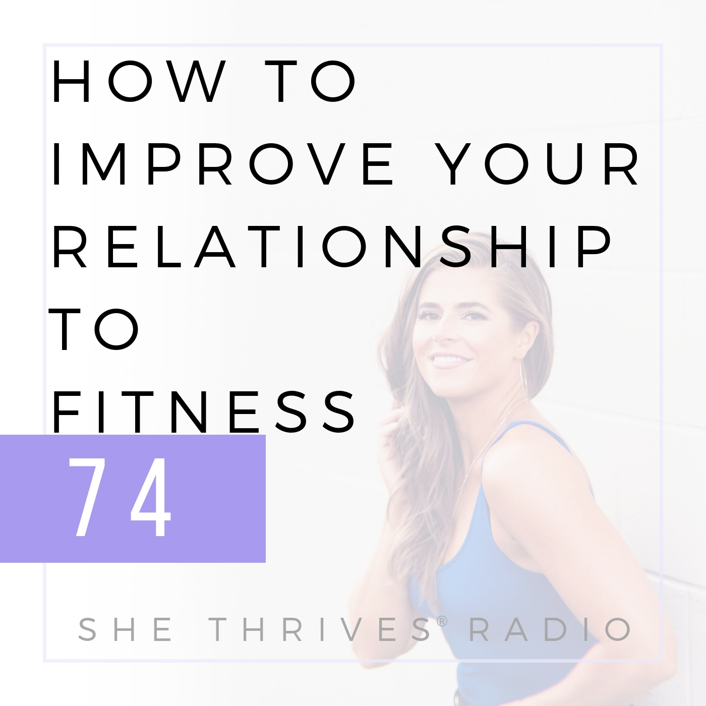 74   How to Improve Your Relationship to Fitness   SHE THRIVES RADIO