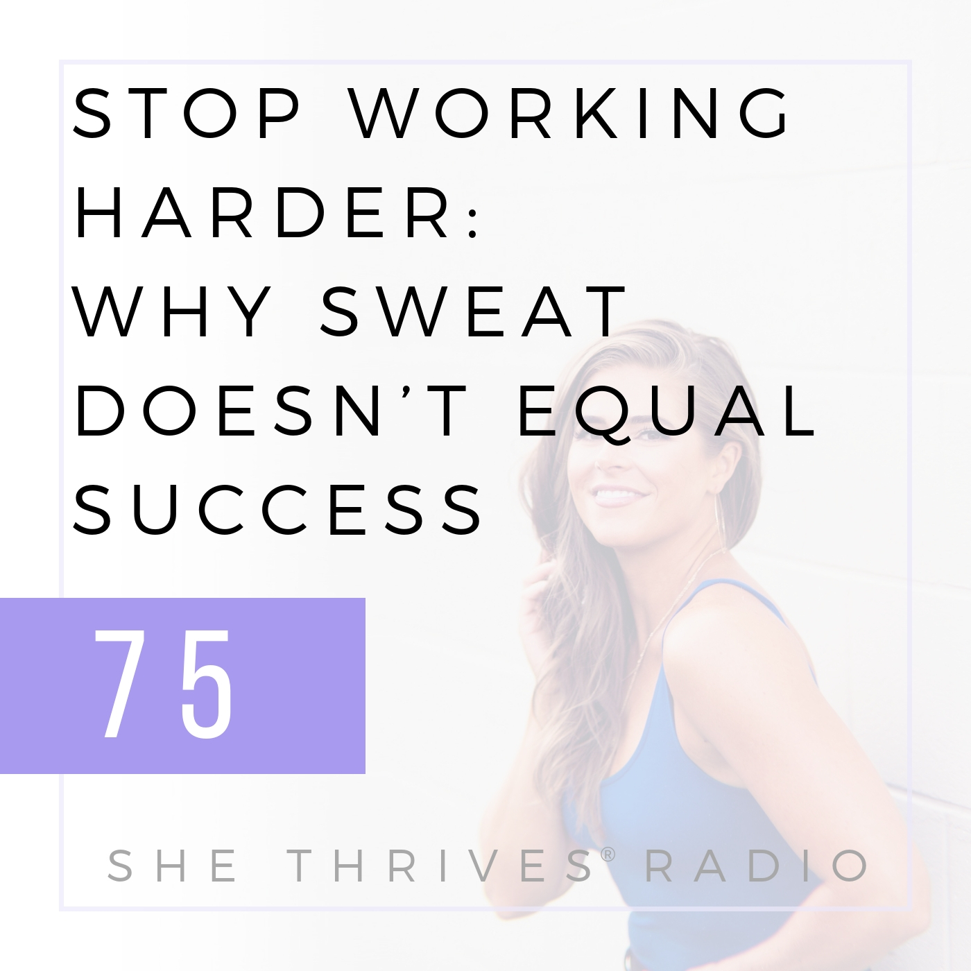 75 | Stop Working Harder: Why Sweat Doesn't Equal Success [Part 1] | SHE THRIVES RADIO