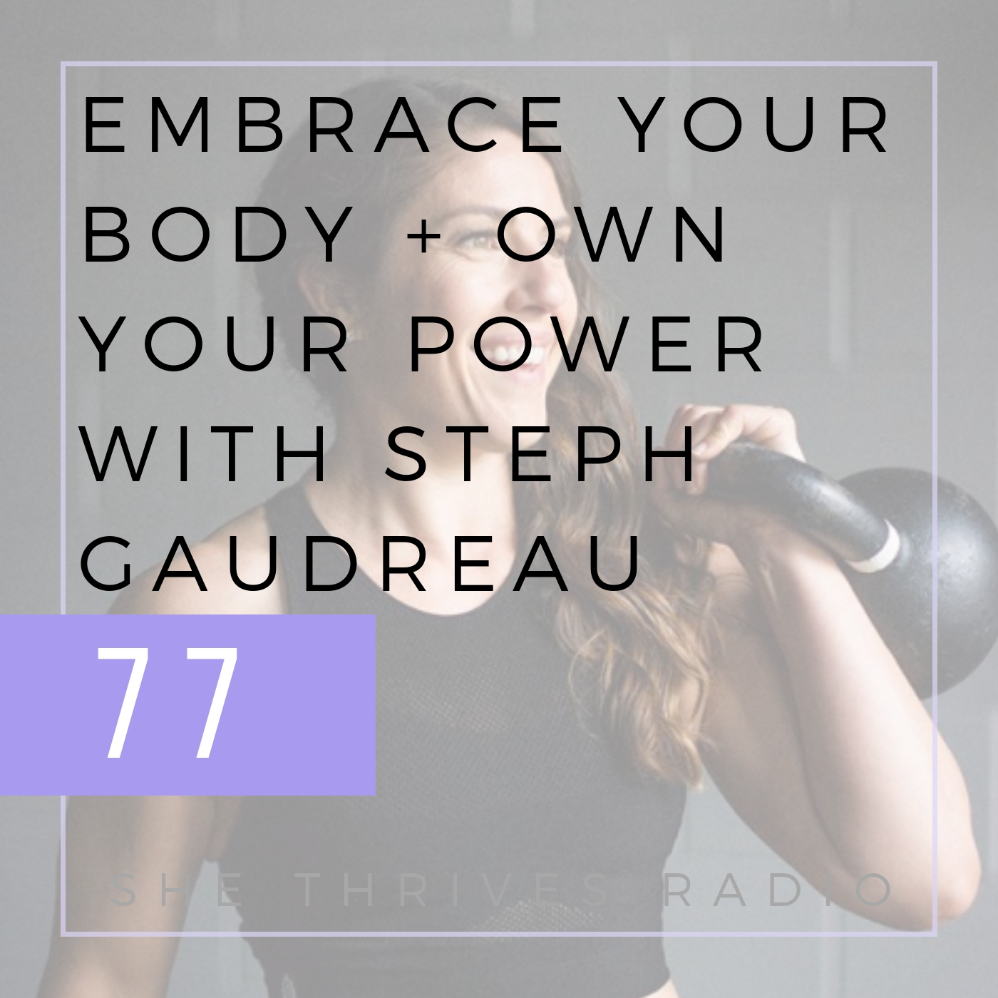 77 | Embrace Your Body + Own Your Power with Steph Gaudreau | SHE THRIVES RADIO