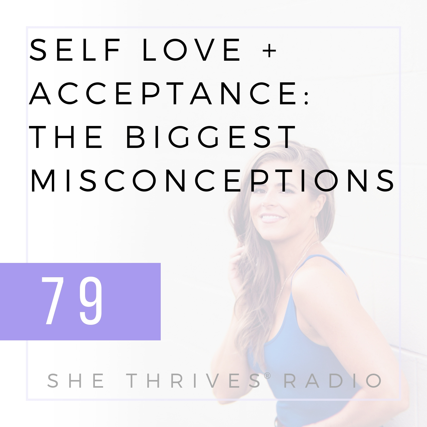 79 | Self Love + Acceptance: The Biggest Misconceptions About the Process | SHE THRIVES RADIO