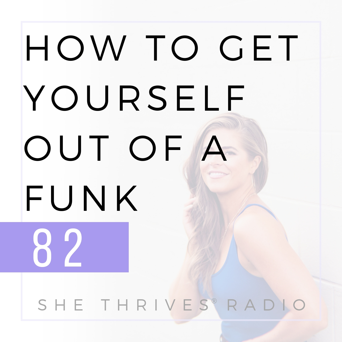82 | How to Get Yourself Out of a Funk  | SHE THRIVES RADIO
