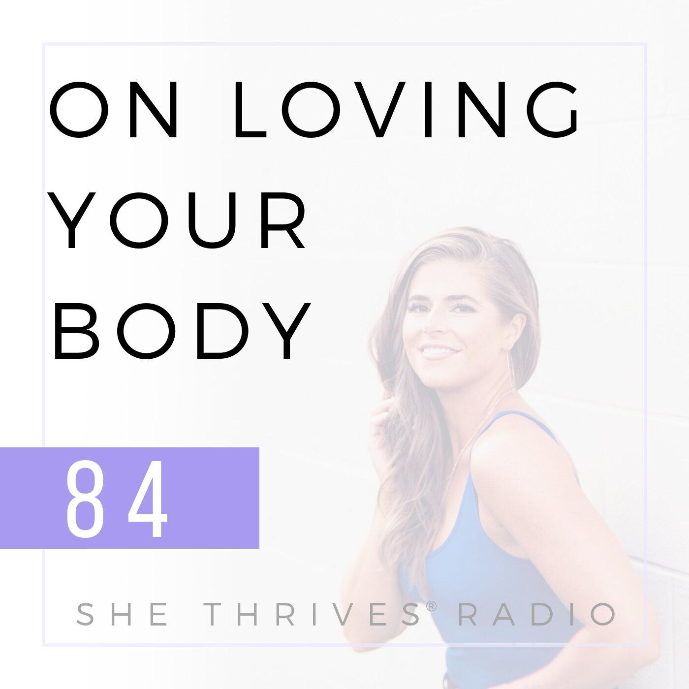 84 | On Loving Your Body | SHE THRIVES RADIO