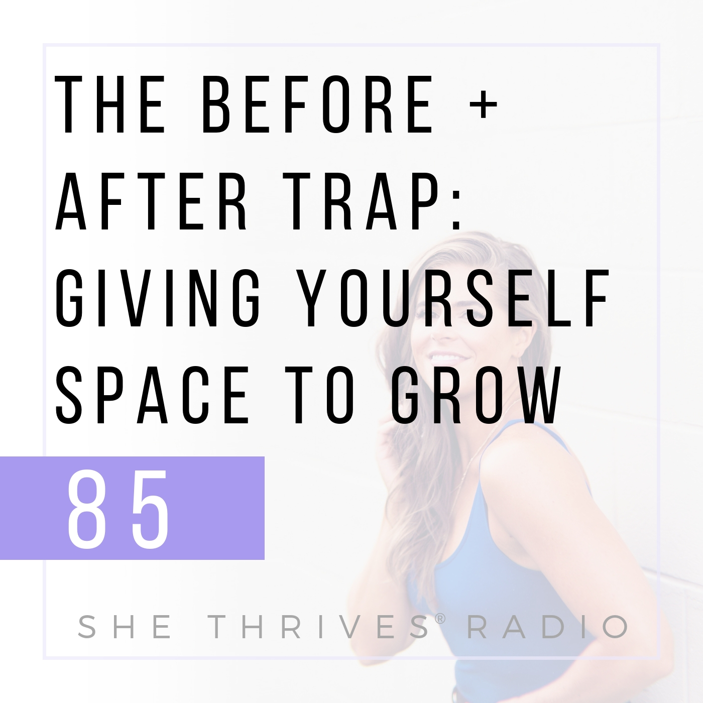 85 | The Before + After Trap: Giving Yourself Space to Grow | SHE THRIVES RADIO