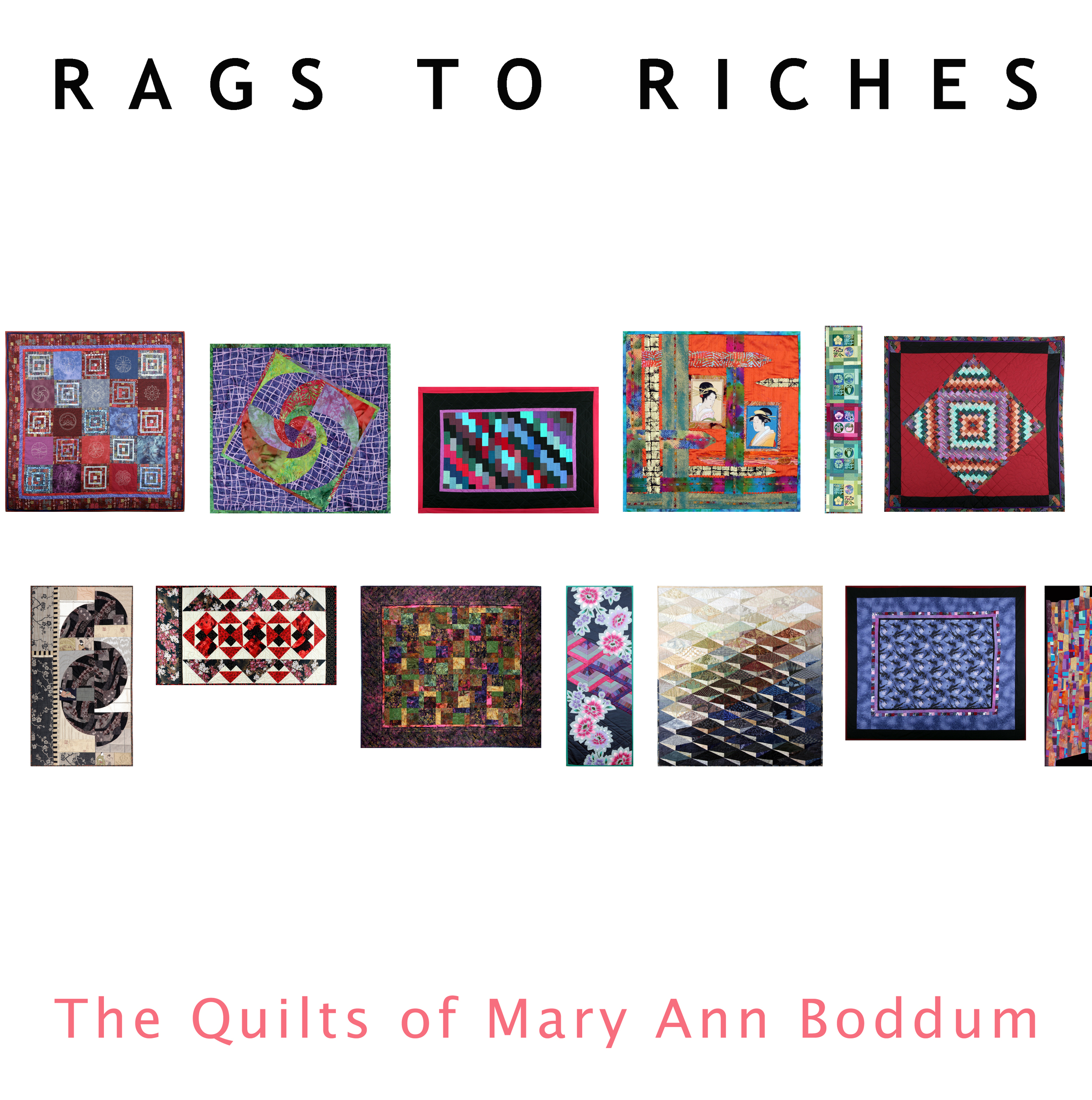 Rags to Riches-   The Quilts of Mary Anne Boddum    Hardcover. 12 by 12 inches, 184 pages    Monograph of American artist Mary Anne Boddum