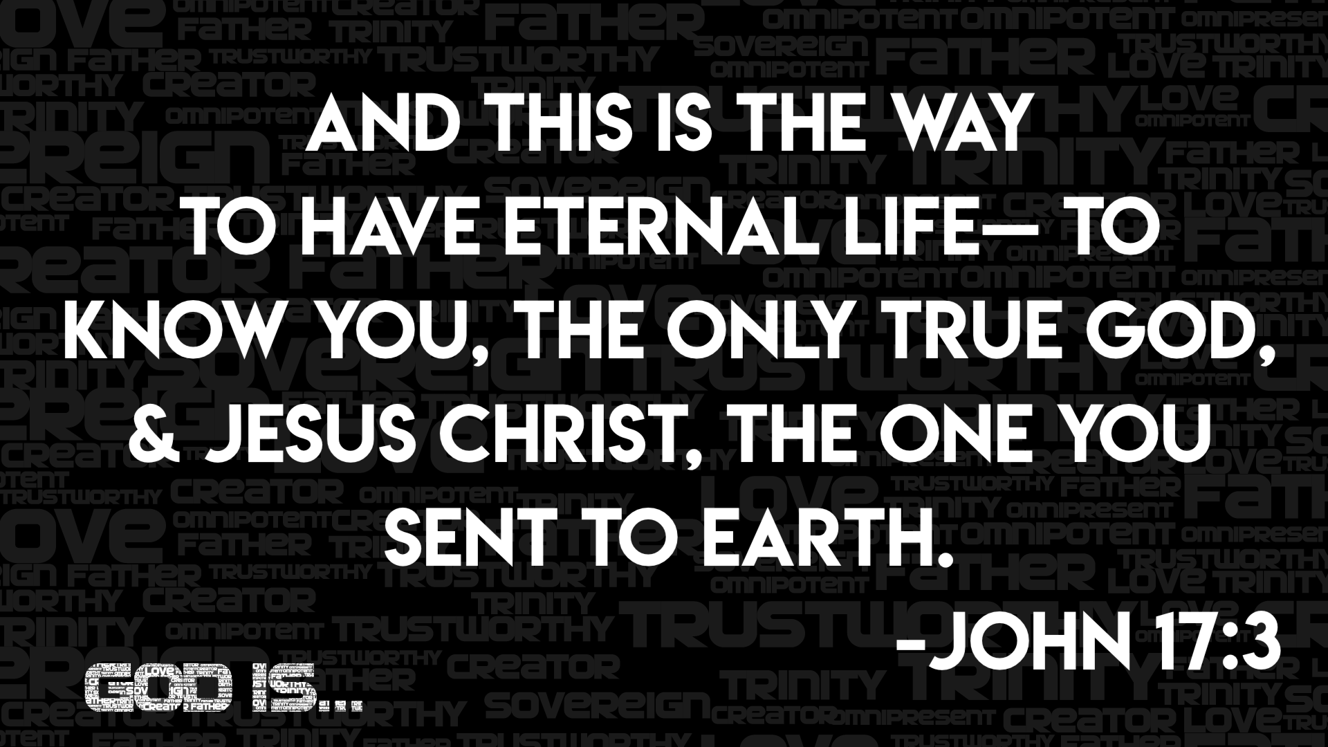 John 17:3- And this is the way to have eternal life-- to know you, the only true God, and Jesus Christ, the one you sent to Earth.