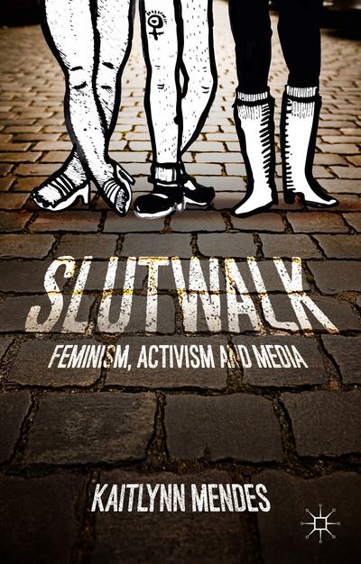 SlutWalk: Feminism, Activism and Media by  Kaitlynn Mendes.