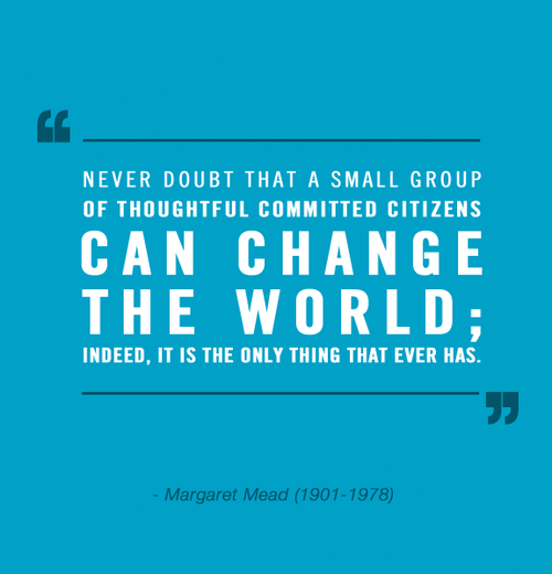 never-doubt-that-a-small-group-of-thoughtful-committed-citizens-can-change-the-world-indeed-it-is-the-only-thing-that-ever-has-margaret-mead.png