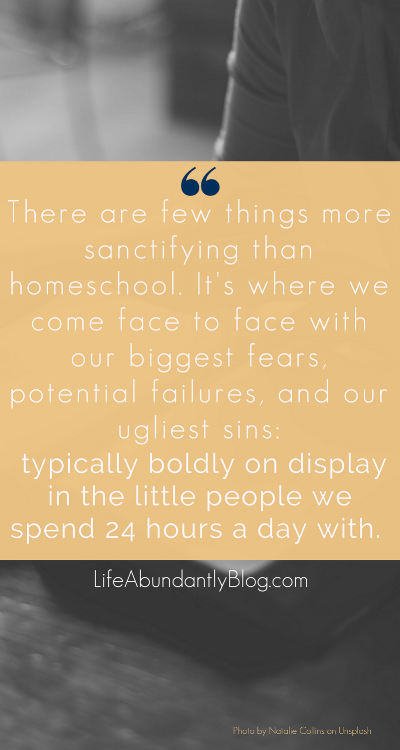 SOOO TRUE! There are few things more sanctifying than homeschool. It's where we come face to face with our biggest fears, potential failures, and our ugliest sins: typically boldly on display in the little people we spend 24 hours a day with.