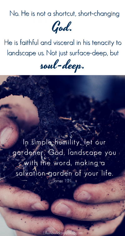 No. He is not a shortcut, short-changing God. He is faithful and visceral in his tenacity to landscape us. Not just surface-deep, but soul-deep. James 1:21 In simple humility, let our gardener, God, landscape you with the word, making a salvation garden of your life.