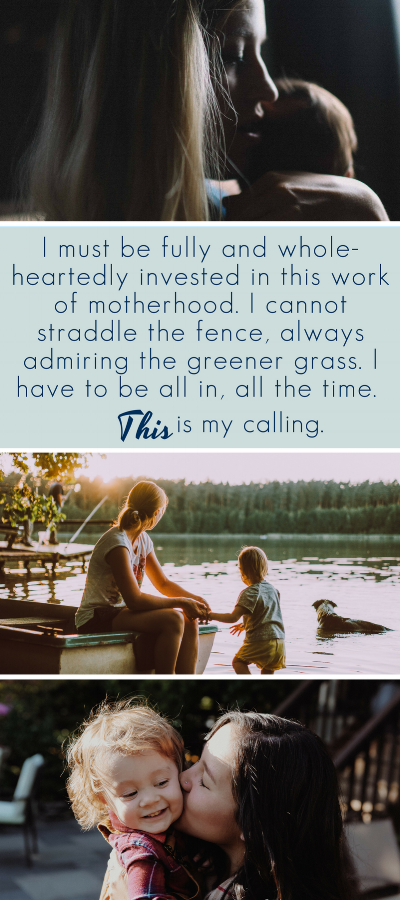 YES!!! I must be fully and whole-heartedly invested in this work of motherhood. I cannot straddle the fence, always admiring the greener grass. I have to be all in, all the time. THIS is my calling.